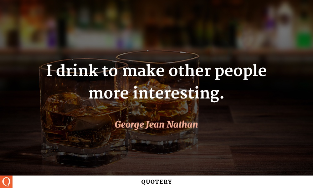 """I drink to make other people more interesting."" — George Jean Nathan"