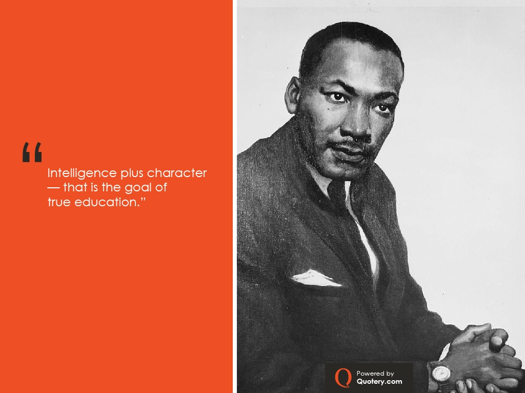 """Intelligence plus character -- that is the goal of true education."" — Martin Luther King (Jr.)"