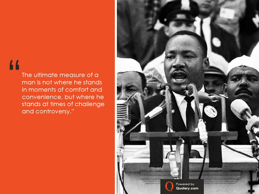 """""""The ultimate measure of a man is not where he stands in moments of comfort and convenience, but where he stands at times of challenge and controversy."""" — Martin Luther King (Jr.)"""