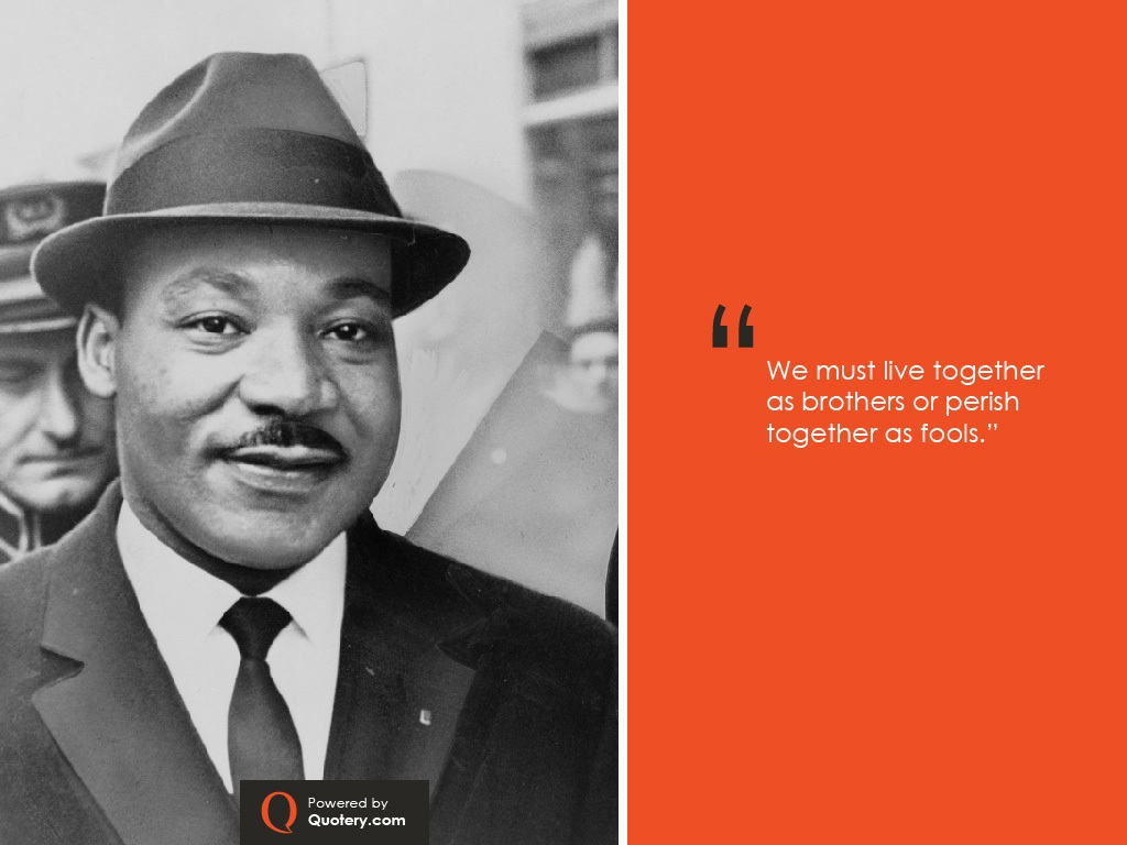 """""""We must learn to live together as brothers or perish together as fools."""" — Martin Luther King (Jr.)"""