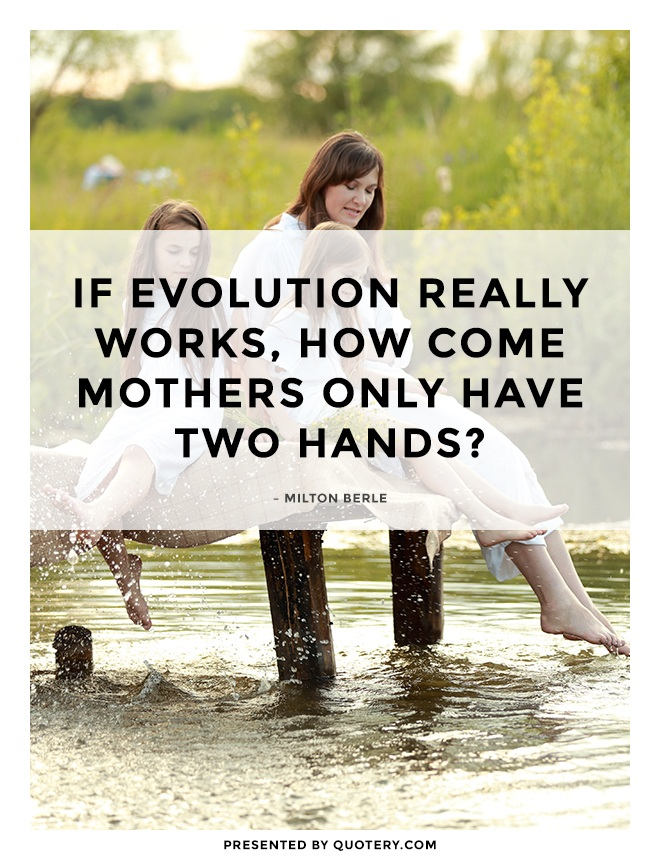 """If evolution really works, how come mothers only have two hands?"" — Milton Berle"
