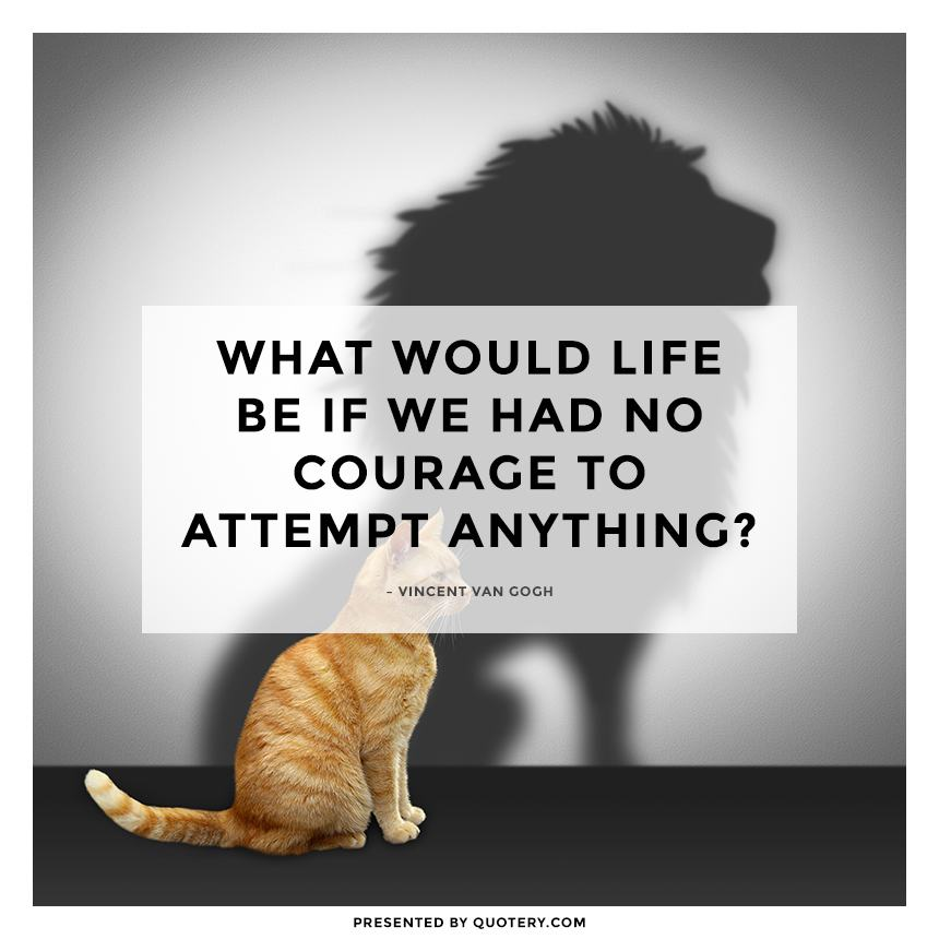 """What would life be if we had no courage to attempt anything?"" — Vincent van Gogh"