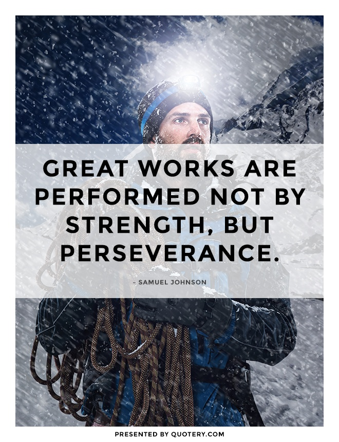 """Great works are performed not by strength, but perseverance."" — Samuel Johnson"
