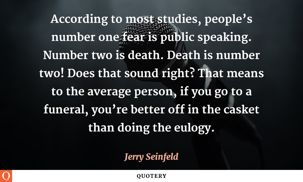 """According to most studies, people's number one fear is public speaking. Number two is death. Death is number two! Does that sound right? That means to the average person, if you go to a funeral, you're better off in the casket than doing the eulogy."" — Jerry Seinfeld"