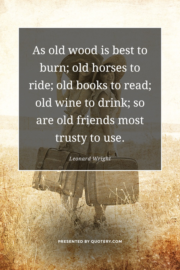 """As old wood is best to burn; old horses to ride; old books to read; old wine to drink; so are old friends most trusty to use."" — Leonard Wright"