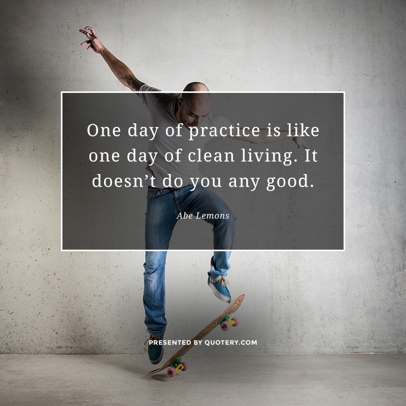 """One day of practice is like one day of clean living. It doesn't do you any good."" — Abe Lemons"