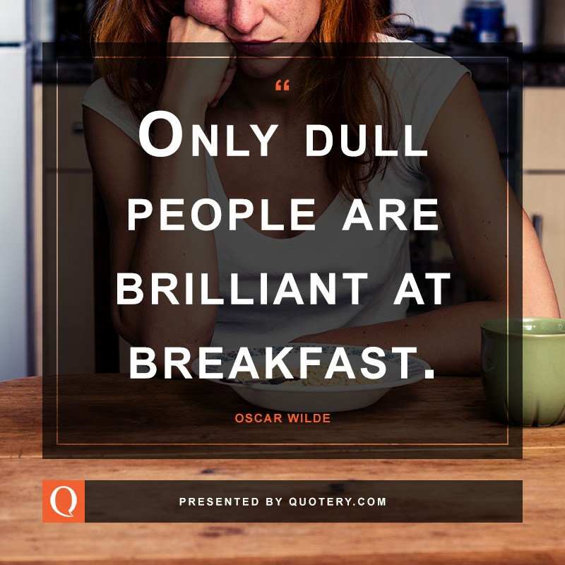 """""""Only dull people are brilliant at breakfast."""" — Oscar Wilde"""