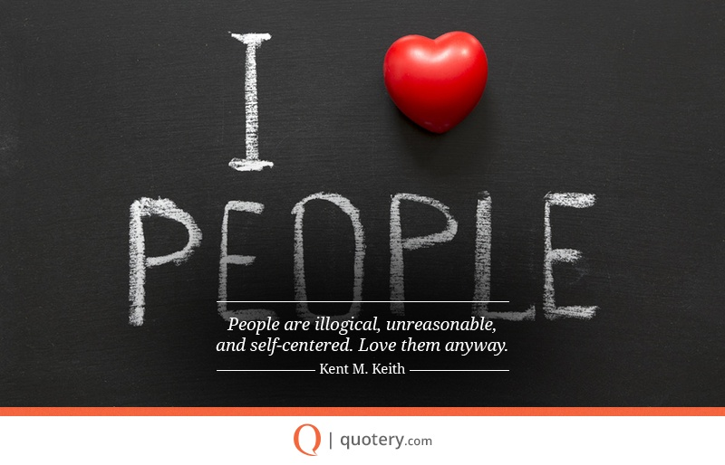 """People are illogical, unreasonable, and self-centered. Love them anyway."" — Kent M. Keith"