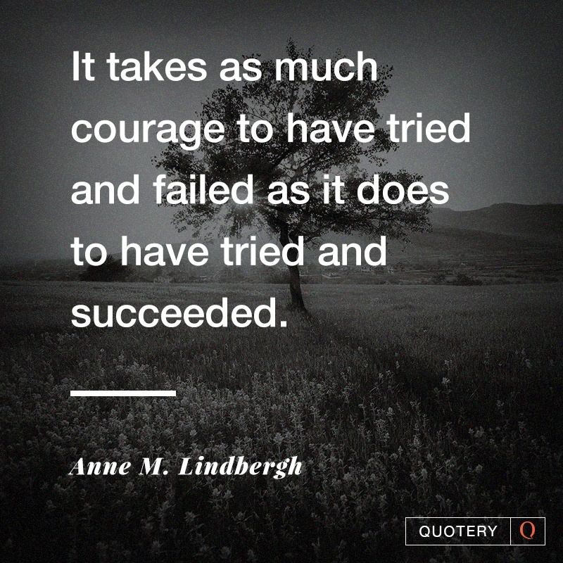"""It takes as much courage to have tried and failed as it does to have tried and succeeded."" — Anne Morrow Lindbergh"