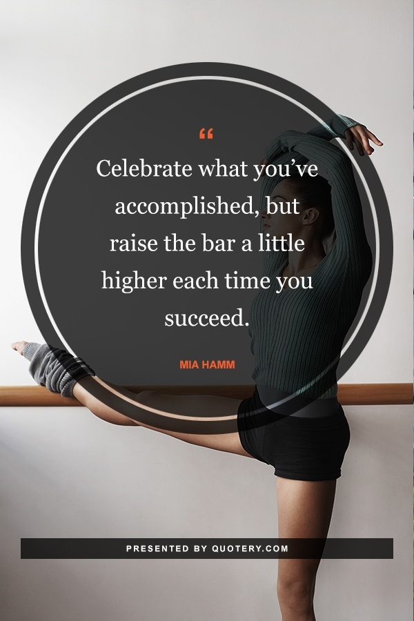 """Celebrate what you've accomplished, but raise the bar a little higher each time you succeed."" — Mia Hamm"