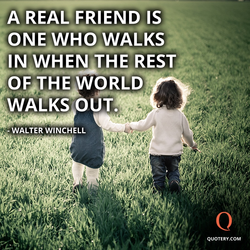 """A real friend is one who walks in when the rest of the world walks out."" — Walter Winchell"
