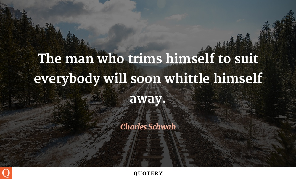 """The man who trims himself to suit everybody will soon whittle himself away."" — Charles Schwab"