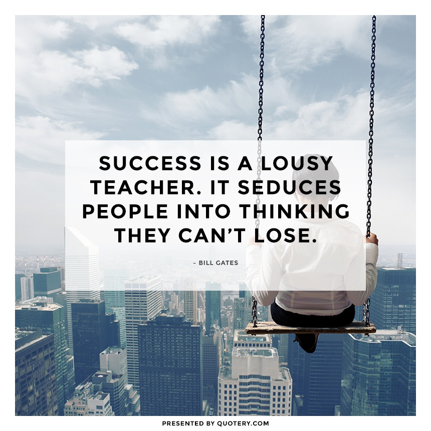 """Success is a lousy teacher. It seduces people into thinking they can't lose."" — Bill Gates"
