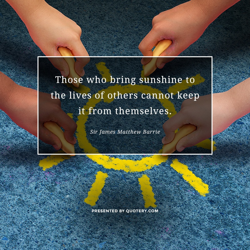 """Those who bring sunshine to the lives of others cannot keep it from themselves."" — James M. Barrie"