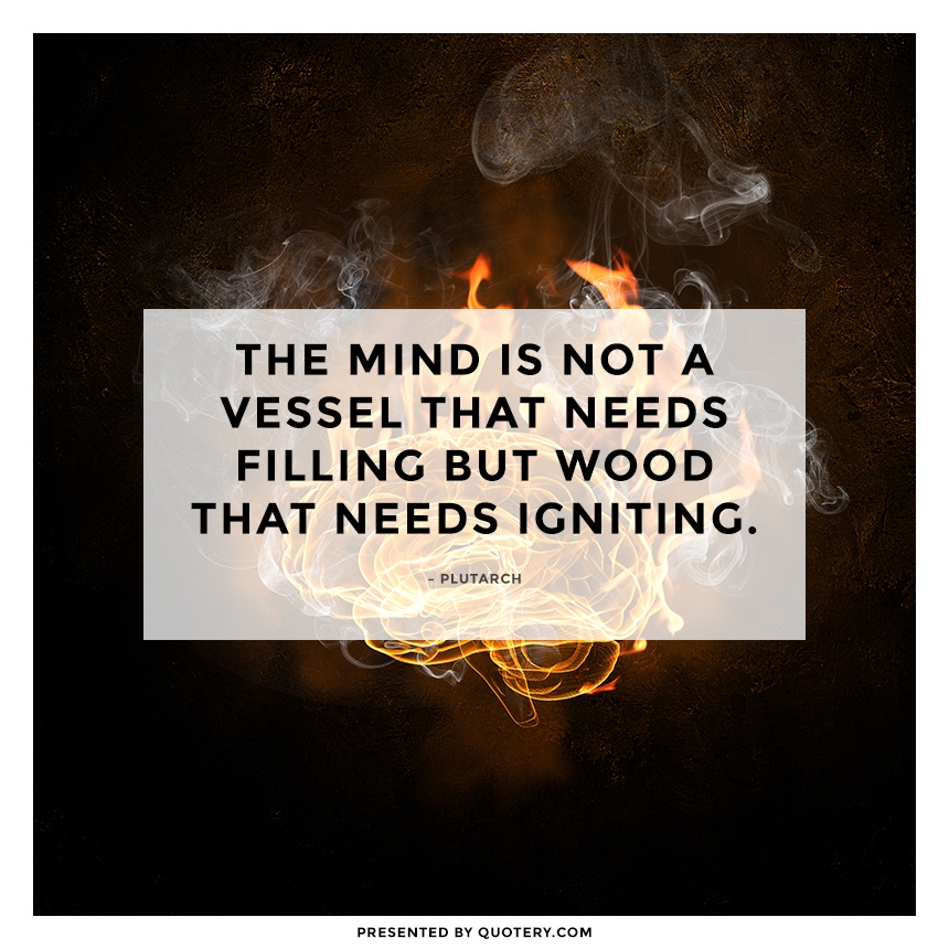 """The mind is not a vessel that needs filling but wood that needs igniting."" — Plutarch"