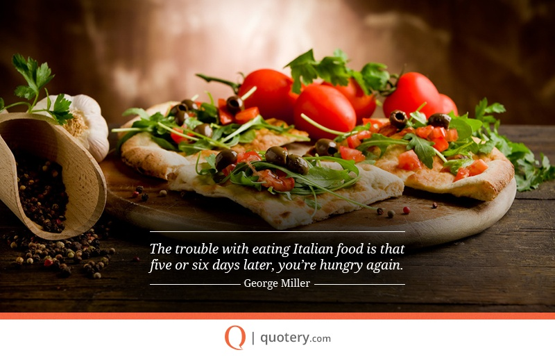 """The trouble with eating Italian food is that five or six days later, you're hungry again."" — George Miller"