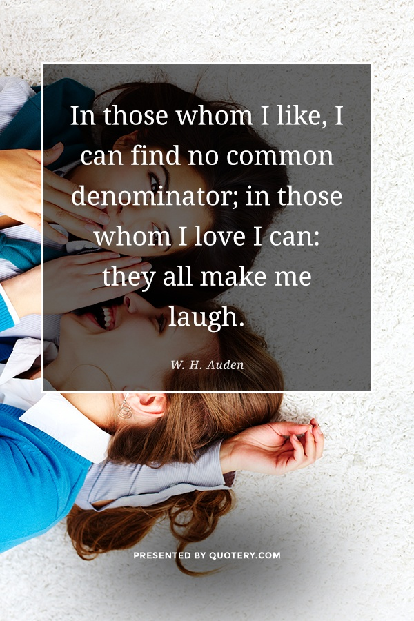 """In those whom I like, I can find no common denominator; in those whom I love I can: they all make me laugh."" — W. H. Auden"