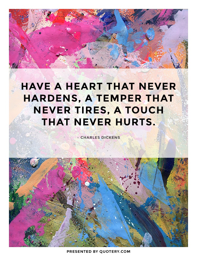 """Have a heart that never hardens, a temper that never tires, a touch that never hurts."" — Charles Dickens"