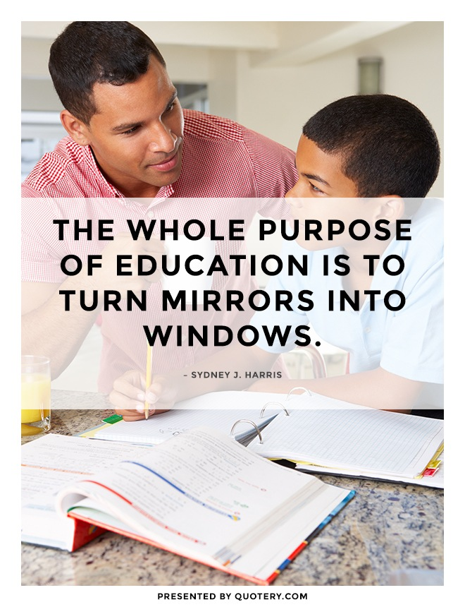 """The whole purpose of education is to turn mirrors into windows."" — Sydney J. Harris"