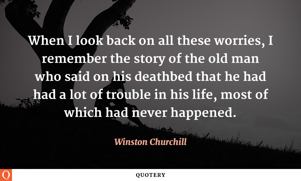 """When I look back on all these worries, I remember the story of the old man who said on his deathbed that he had had a lot of trouble in his life, most of which had never happened."" — Winston Churchill"
