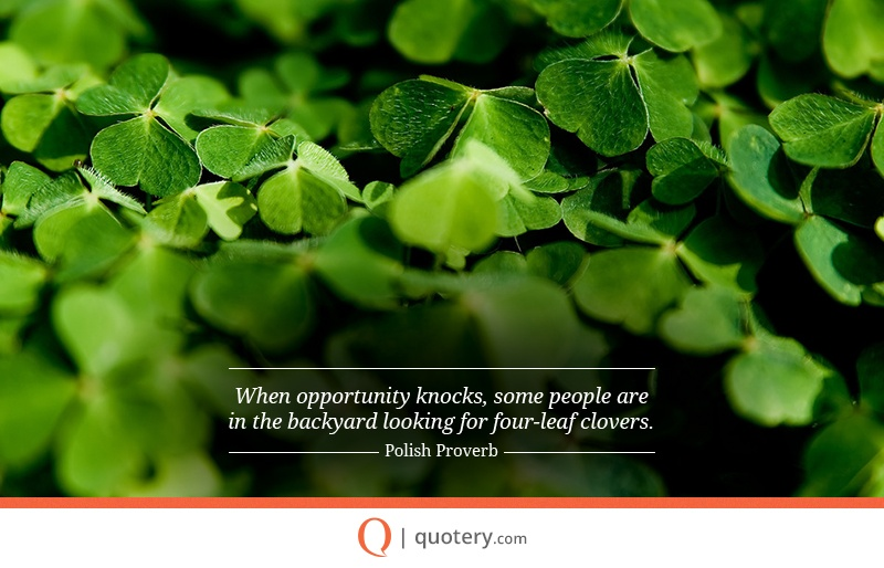 """""""When opportunity knocks, some people are in the backyard looking for four-leaf clovers."""" — Polish Proverb"""