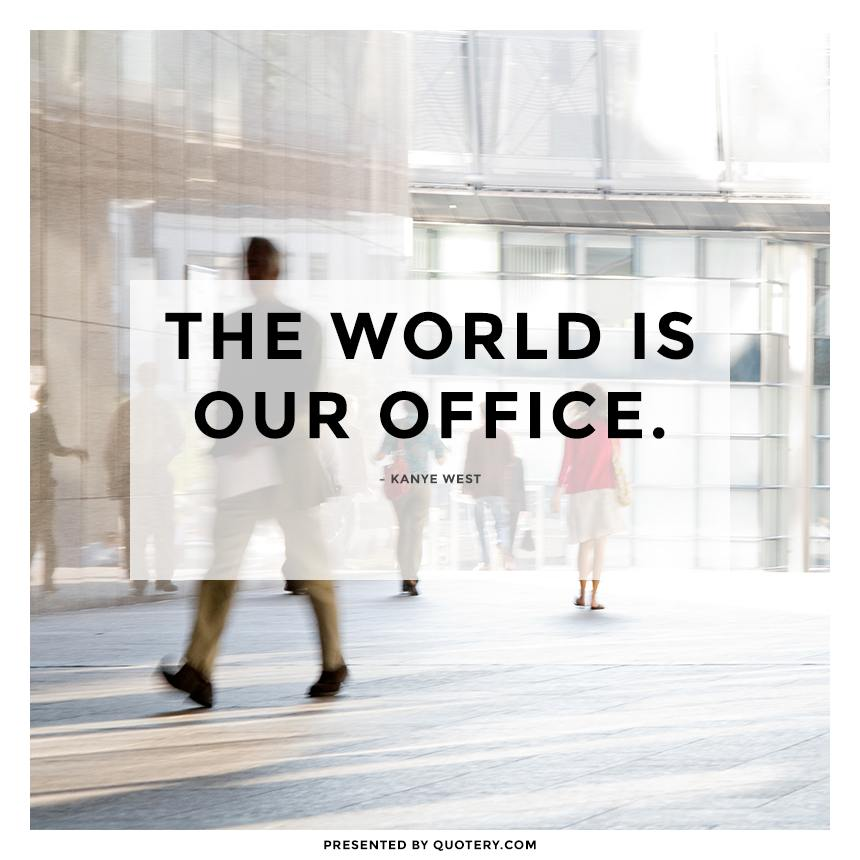 """The world is our office."" — Kanye West"