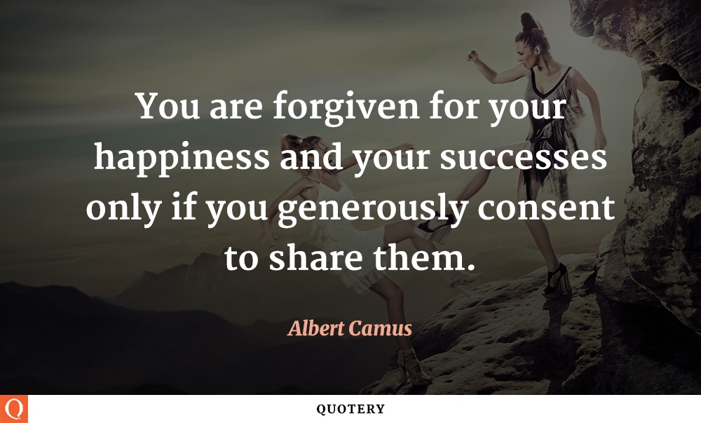 """You are forgiven for your happiness and your successes only if you generously consent to share them."" — Albert Camus"