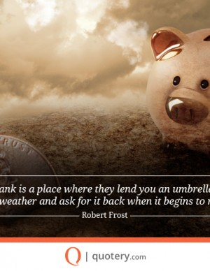 A bank is a place where they lend you an umbrella in fair weather and ask for it back when it begins to rain.