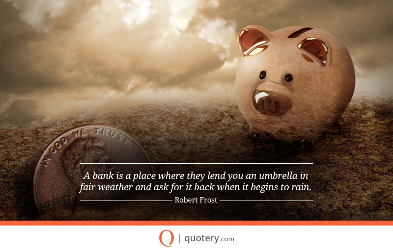 """A bank is a place where they lend you an umbrella in fair weather and ask for it back when it begins to rain."" — Robert Frost"
