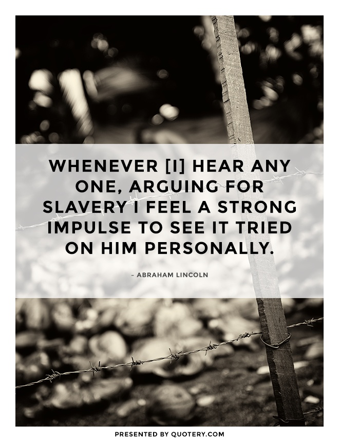 """Whenever [I] hear any one, arguing for slavery I feel a strong impulse to see it tried on him personally."" — Abraham Lincoln"