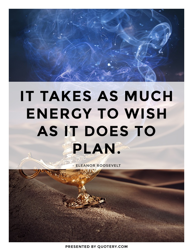 """It takes as much energy to wish as it does to plan."" — Eleanor Roosevelt"