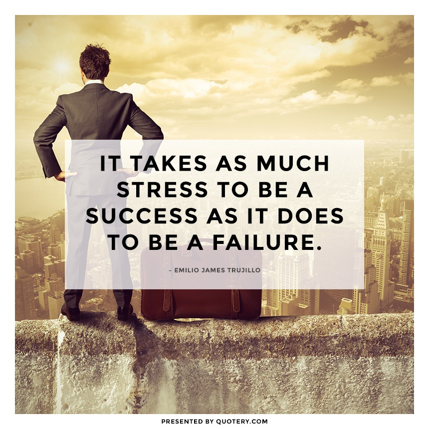 """It takes as much stress to be a success as it does to be a failure."" — Emilio James Trujillo"