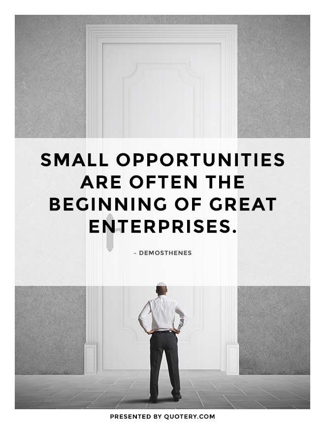 """Small opportunities are often the beginning of great enterprises."" — Demosthenes"
