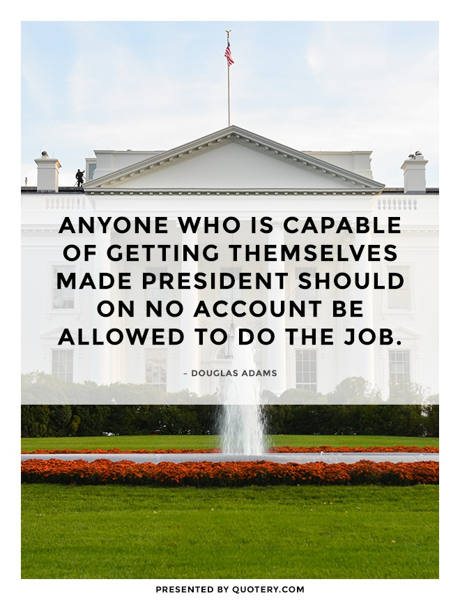 """""""Anyone who is capable of getting themselves made President should on no account be allowed to do the job."""" — Douglas Adams"""
