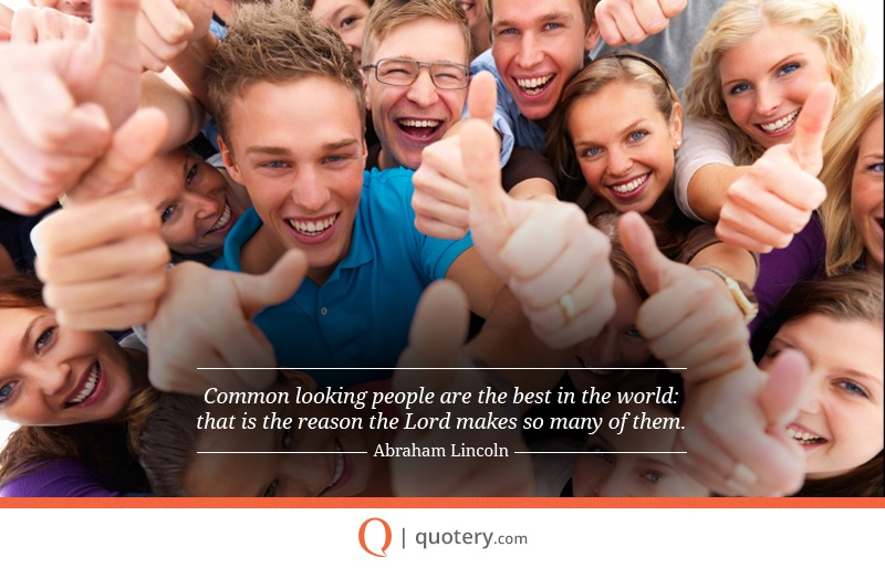 """Common looking people are the best in the world: that is the reason the Lord makes so many of them."" — Abraham Lincoln"