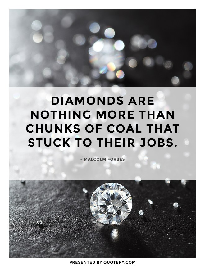 """Diamonds are nothing more than chunks of coal that stuck to their jobs."" — Malcolm Forbes"