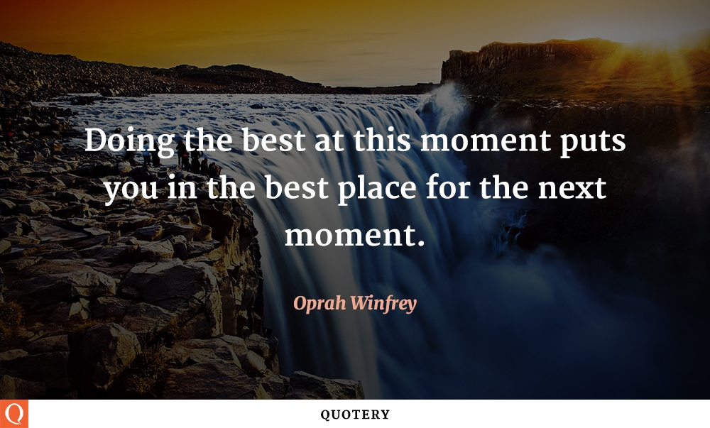 """Doing the best at this moment puts you in the best place for the next moment."" — Oprah Winfrey"