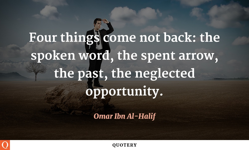 """""""Four things come not back: the spoken word, the spent arrow, the past, the neglected opportunity."""" — Omar Ibn Al-Halif"""