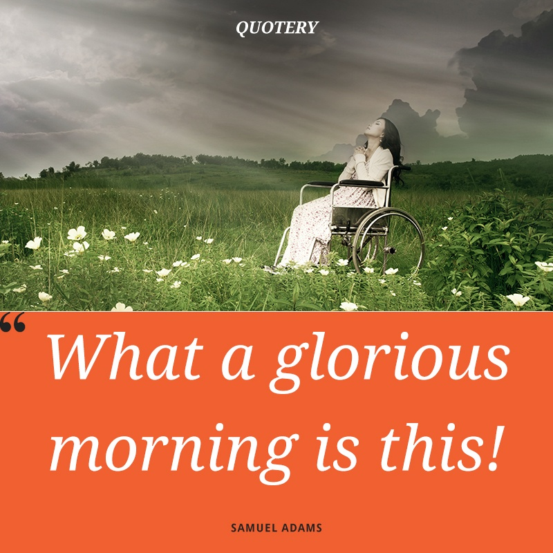 """What a glorious morning is this!"" — Samuel Adams"