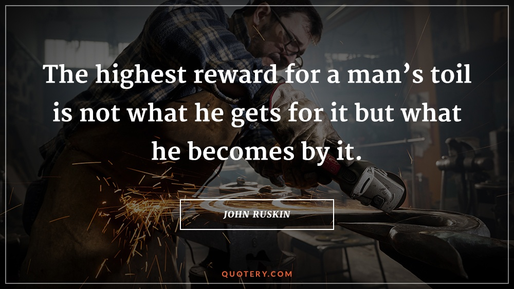"""The highest reward for a man's toil is not what he gets for it but what he becomes by it."" — John Ruskin"