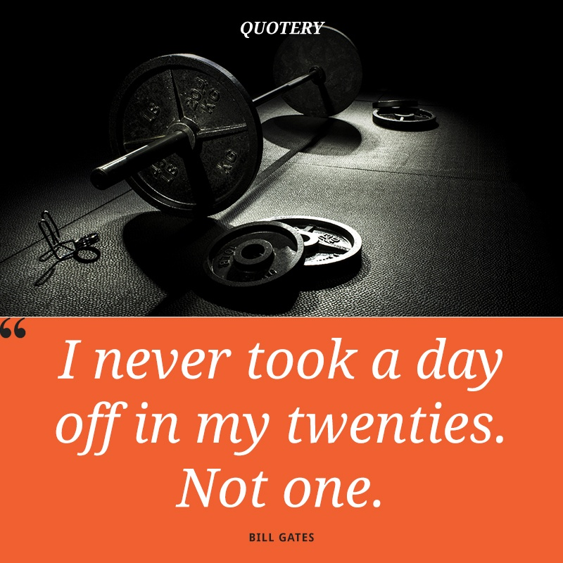 """I never took a day off in my twenties. Not one."" — Bill Gates"