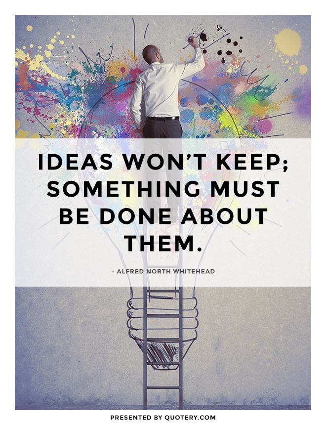 """Ideas won't keep; something must be done about them."" — Alfred North Whitehead"
