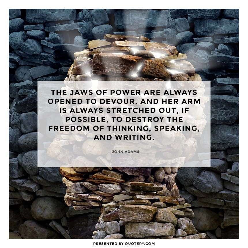 """The jaws of power are always opened to devour, and her arm is always stretched out, if possible, to destroy the freedom of thinking, speaking, and writing."" — John Adams"