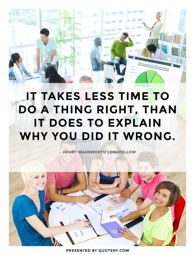 """It takes less time to do a thing right, than it does to explain why you did it wrong."" — Henry Wadsworth Longfellow"
