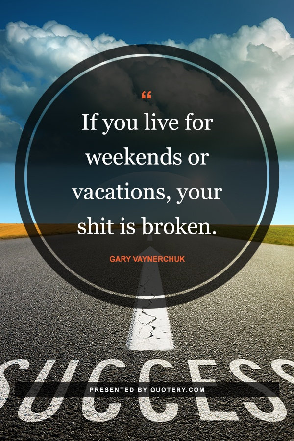 """If you live for weekends or vacations, your shit is broken."" — Gary Vaynerchuk"