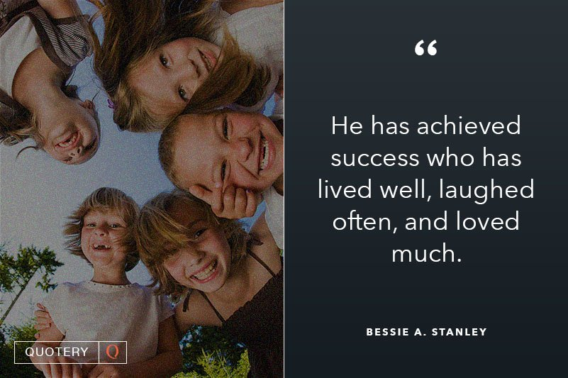 """""""He has achieved success who has lived well, laughed often, and loved much."""" — Bessie A. Stanley"""
