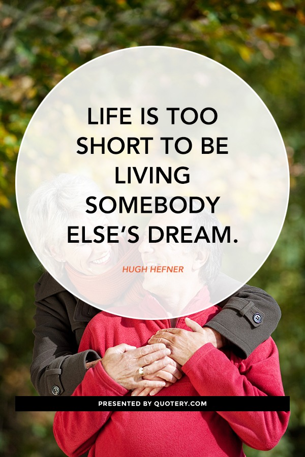 """Life is too short to be living somebody else's dream."" — Hugh Hefner"