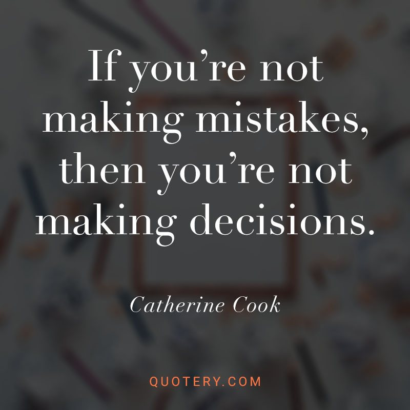 """""""If you're not making mistakes, then you're not making decisions."""" — Catherine Cook"""