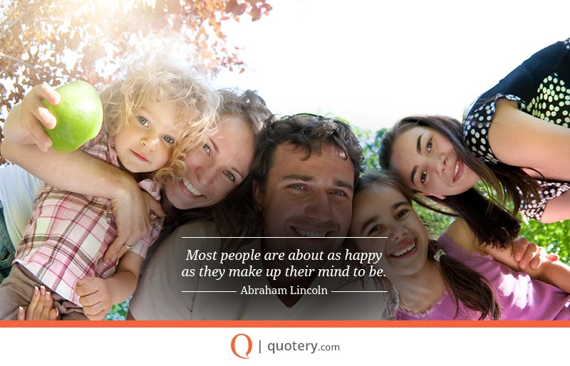 """Most people are about as happy as they make up their mind to be."" — Abraham Lincoln"