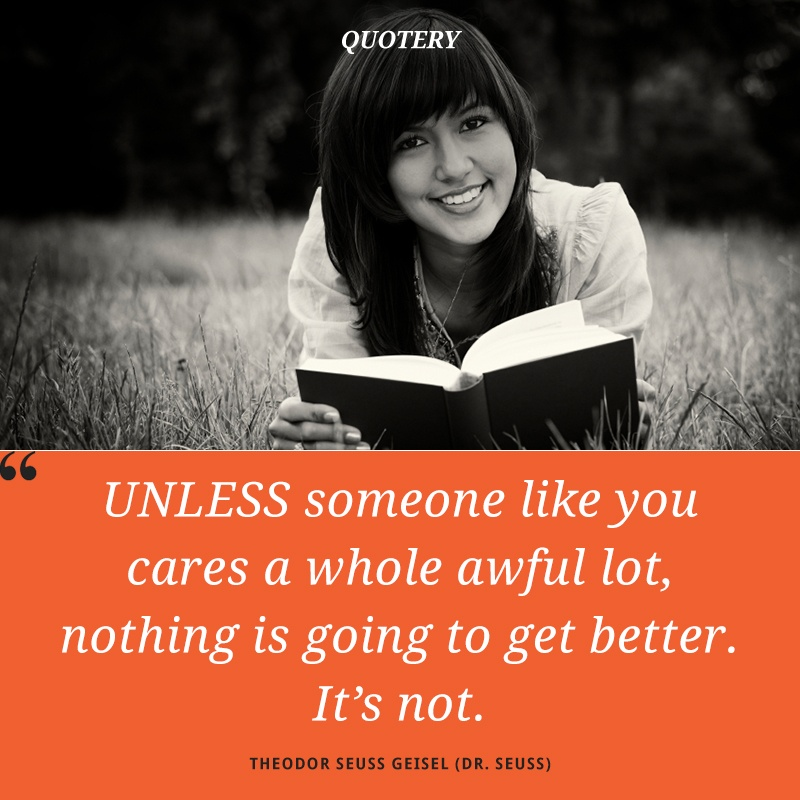 """Unless someone like you cares a whole awful lot, nothing is going to get better. It's not."" — Theodor Seuss Geisel (Dr. Seuss)"